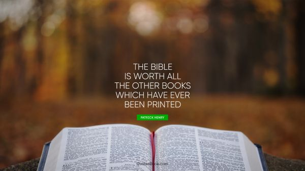 The Bible is worth all the other books which have ever been printed