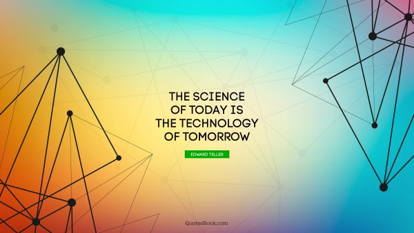 Search Results Quote - The science of today is the technology of tomorrow. Edward Teller