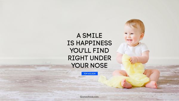 RECENT QUOTES Quote - A smile is happiness you'll find right under your nose. Tom Wilson