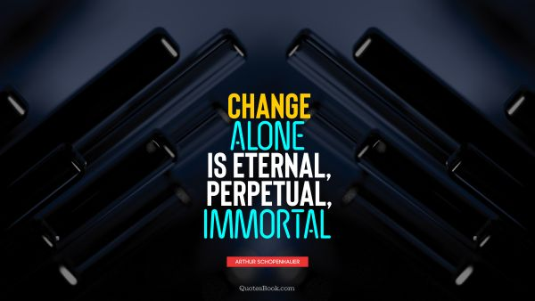 Change alone is eternal, perpetual, immortal