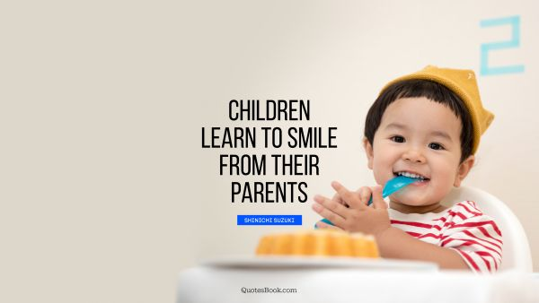 Search Results Quote - Children learn to smile from their parents. Shinichi Suzuki