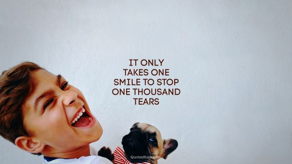 It only takes one smile to stop one thousand tears