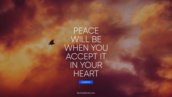 Peace will be when you accept it in your heart
