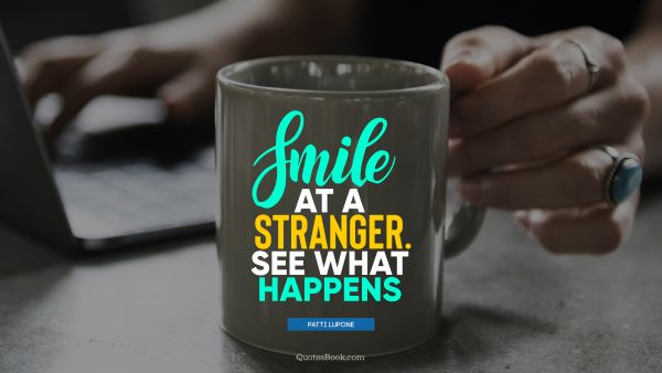 Smile Quote - Smile at a stranger. See what happens. Patti LuPone