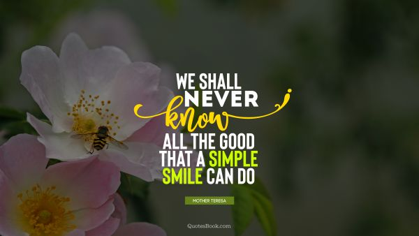We shall never know all the good that a simple smile can do