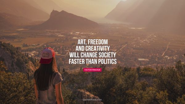 Art, freedom and creativity will change society faster than politics