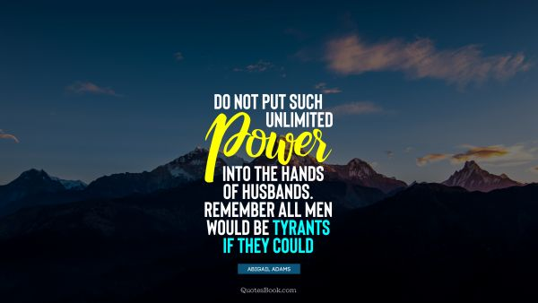 QUOTES BY Quote - Do not put such unlimited power into the hands of husbands. Remember all men would be tyrants if they could. Abigail Adams