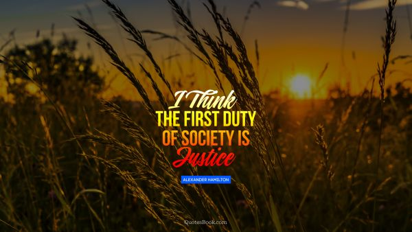 I think the first duty of society is justice