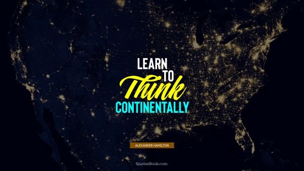 POPULAR QUOTES Quote - Learn to think continentally. Alexander Hamilton