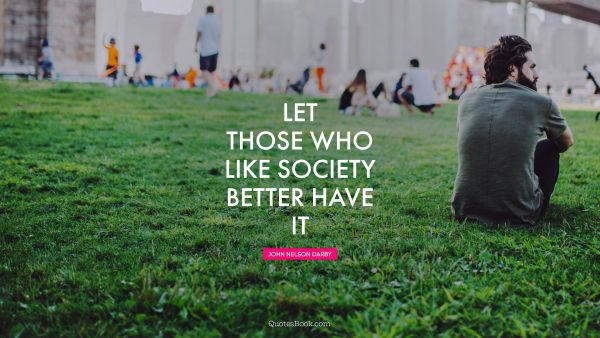 Let those who like society better have it