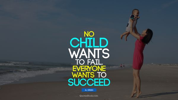 No child wants to fail. Everyone wants to succeed