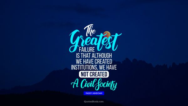 The greatest failure is that although we have created institutions, we have not created a civil society.