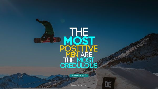 QUOTES BY Quote - The most positive men are the most credulous. Alexander Pope