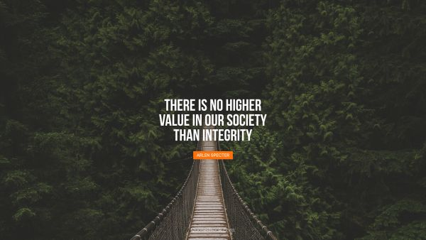 There is no higher value in our society than integrity