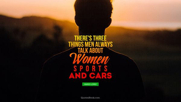There's three things men always talk about - women, sports, and cars