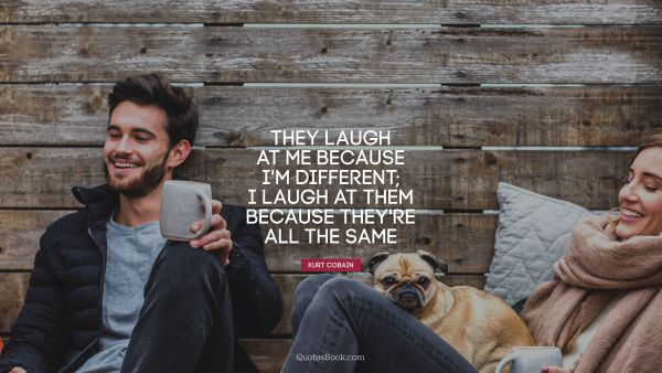 QUOTES BY Quote - They laugh at me because I'm different; 