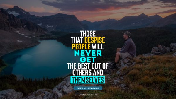QUOTES BY Quote - Those that despise people will never get the best out of others and themselves. Alexis de Tocqueville