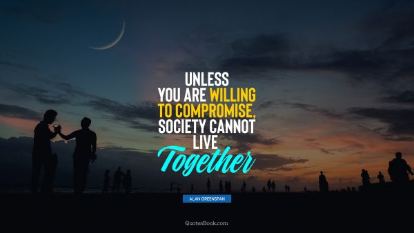 POPULAR QUOTES Quote - Unless you are willing to compromise, society cannot live together. Alan Greenspan