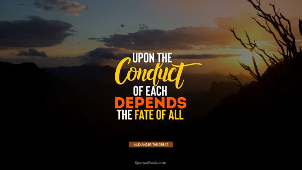 QUOTES BY Quote - Upon the conduct of each depends the fate of all. Alexander the Great