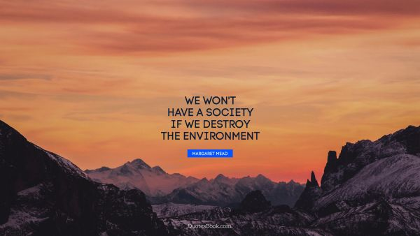 QUOTES BY Quote - We won't have a society if we destroy the environment. Margaret Mead