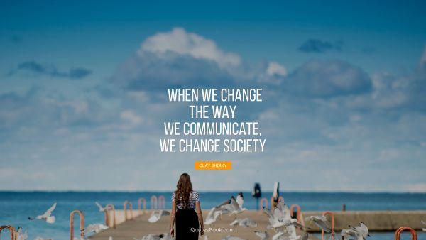 When we change the way we communicate, 