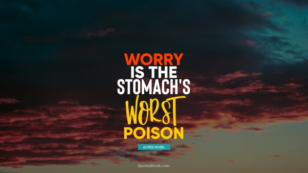 Society Quote - Worry is the stomach's worst poison. Alfred Nobel