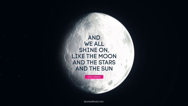 QUOTES BY Quote - And we all shine on, like the moon and the stars and the sun. John Lennon