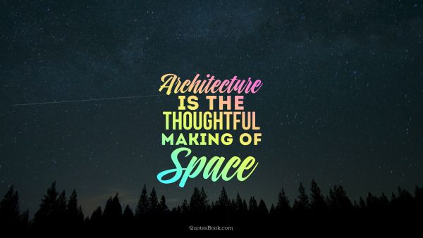 Space Quote - Architecture is the thoughtful making of space. Unknown Authors