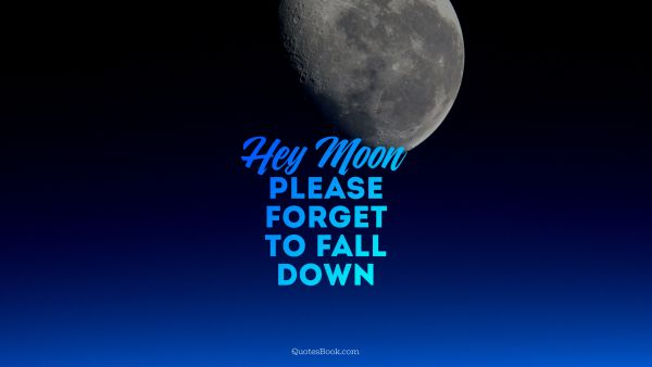 Hey moon, please forget to fall down