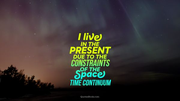 Space Quote - I live in the present due to the constraints of the space time continuum. Unknown Authors