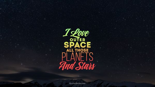 Space Quote - I love outer space all those planets and stars. Unknown Authors