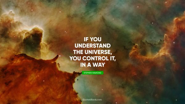 If you understand the universe, you control it, in a way