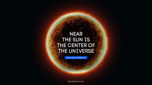 POPULAR QUOTES Quote - Near the sun is the center of the universe. Nicolaus Copernicus