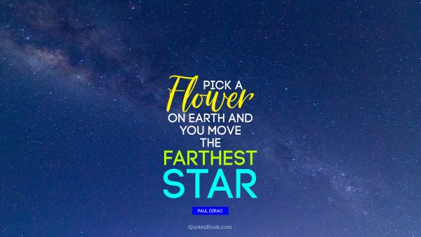 QUOTES BY Quote - Pick a flower on Earth and you move the farthest star. Paul Dirac