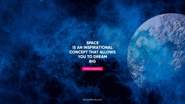 POPULAR QUOTES Quote - Space is an inspirational concept that allows you to dream big. Peter Diamandis