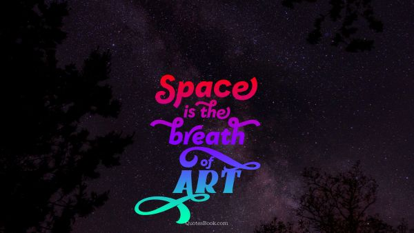 Space Quote - Space is the breath of art. Unknown Authors