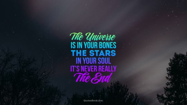 The universe is in your bones the stars in your soul it's never really the end