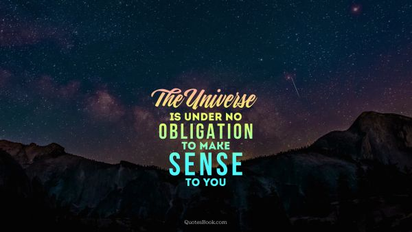 Space Quote - The universe is under no obligation to make sense to you. Unknown Authors