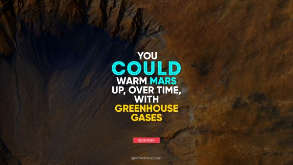 Space Quote - You could warm Mars up, over time, with greenhouse gases. Elon Musk