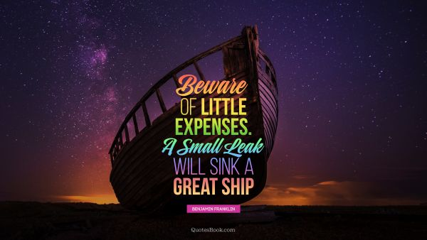 Beware of little expenses. A small leak will sink a great ship