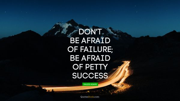 Success Quote - Don't be afraid of failure; be afraid of petty success. Maude Adams