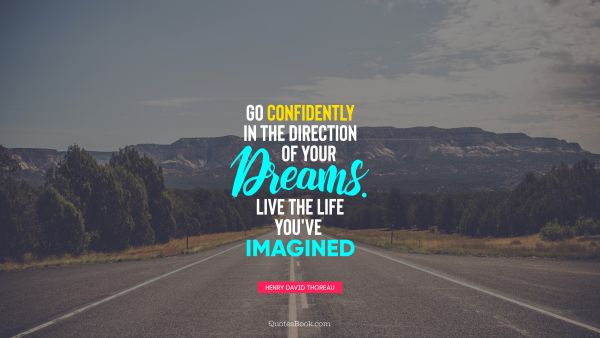 Go confidently in the direction of your dreams. Live the life you've imagined