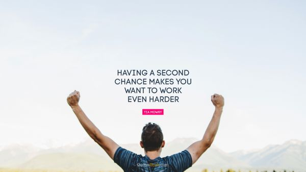 Having a second chance makes you want to work even harder