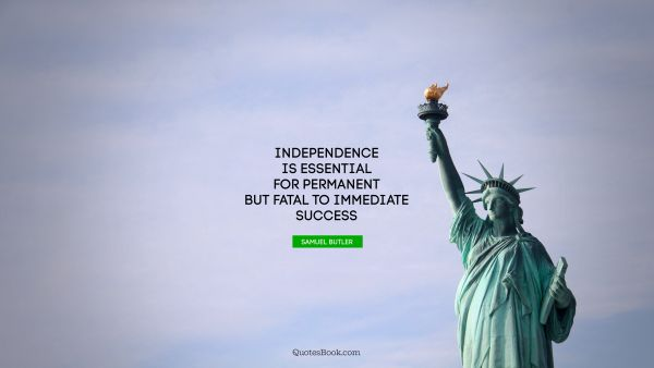 Success Quote - Independence is essential for permanent but fatal to immediate success. Samuel Butler