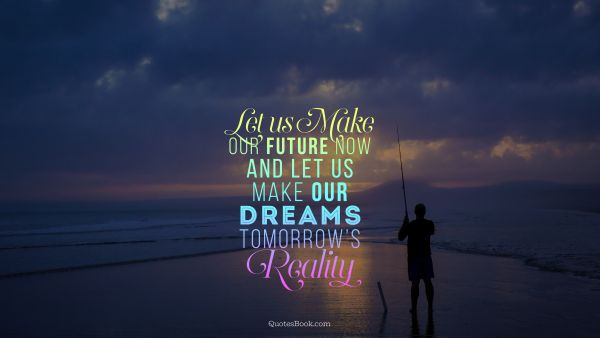 Let us make our future now and let us make our dreams tomorrow's reality