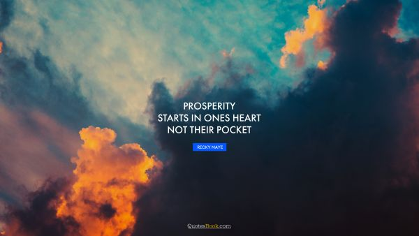 Success Quote - Prosperity starts in ones heart not their pocket. Ricky Maye