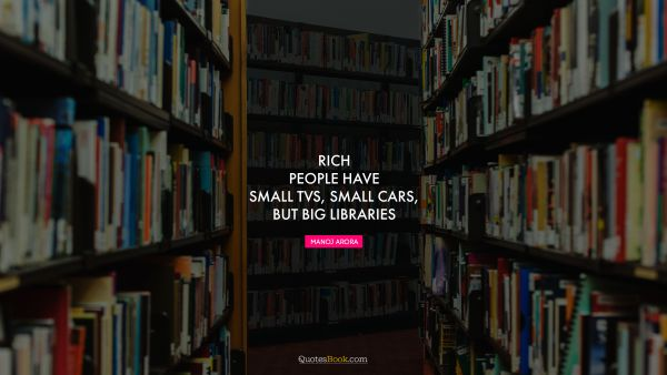 Success Quote - Rich people have small TVs, small cars, but big libraries. Manoj Arora