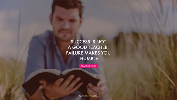 Success Quote - Success is not a good teacher, failure makes you humble. Shah Rukh Khan