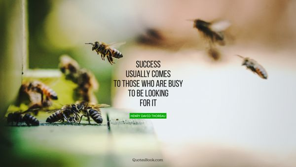 Success usually comes to those who are busy to be looking for it