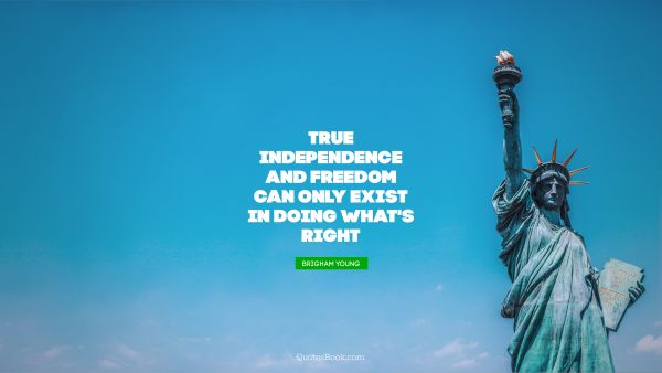 True independence and freedom can only exist in doing what's right